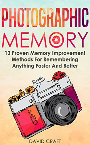 Photographic Memory: 13 Proven Memory Improvement Methods For Remembering Anything Faster And Better