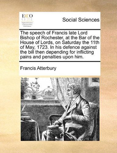 The speech of Francis late Lord Bishop of Rochester, at the Bar of the House of Lords, on Saturday the 11th of May, 1723. In his defence against the ... for inflicting pains and penalties upon him. pdf