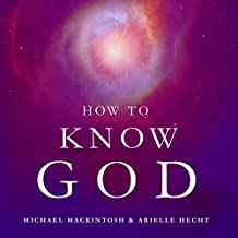 How to Know God: Feel Your Own Personal Relationship with the Divine - Starting Today