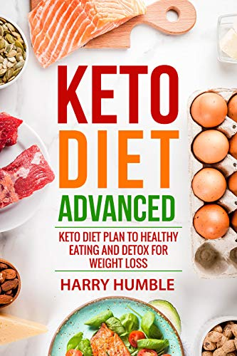Keto Diet Advanced: Keto Diet Plan to Healthy Eating and Detox for Weight Loss (Ketogenic Diet Book 3) by Harry Humble