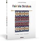 Fair Isle Stricken: Grundlagen - Muster - Strickprojekte