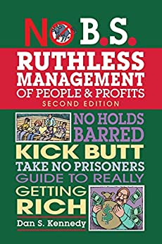 No B.S. Ruthless Management of People and Profits: No Holds Barred, Kick Butt, Take-No-Prisoners Guide to Really Getting Rich by [Kennedy, Dan]