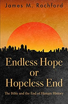 Endless Hope or Hopeless End: The Bible and the End of Human History by [Rochford, James]
