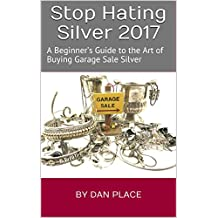 Stop Hating Silver 2017: A Beginner's Guide to the Art of Buying Garage Sale Silver