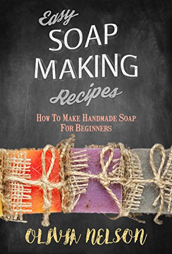 Easy Soap Making Recipes: How to Make Handmade Soap for Beginners by [Nelson, Olivia]