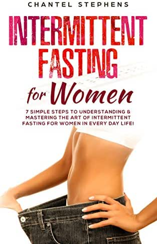 Intermittent Fasting for Women: 7 Simple Steps to Understanding & Mastering the Art of Intermittent Fasting for Women in Every Day Life! (weight loss solution Book 2)