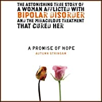 A Promise of Hope: A Woman with Bipolar Disorder and the Miraculous Treatment That Cured Her