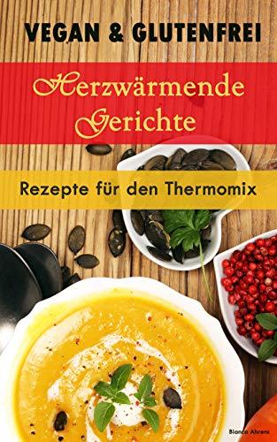 Vegan & Glutenfrei: Herzerwämende Gerichte | Rezepte für den Thermomix (German Edition) ()
