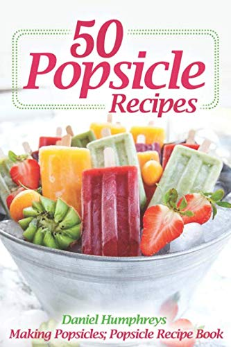 50 Popsicle Recipes: Making Popsicles; Popsicle Recipe Book by Daniel Humphreys