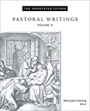 The Annotated Luther:Pastoral Writings: Pastoral Writings (The Annotated Luther Series Book 4)