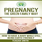 Pregnancy the Green Family Way: How to Have a Baby While Still Being Earth-Friendly | Teagan Smith