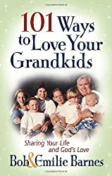101 Ways to Love Your Grandkids: Sharing Your Life and God's Love