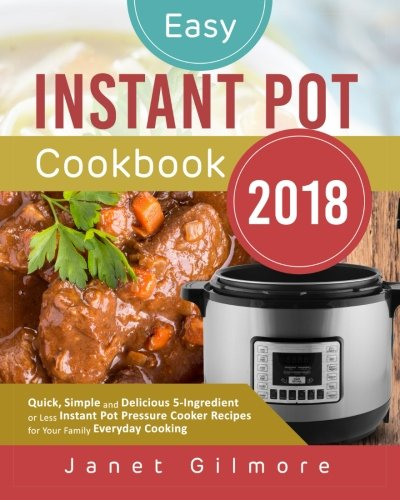 Easy Instant Pot Cookbook 2018: Quick, Simple and Delicious 5-Ingredient or Less Instant Pot Pressure Cooker Recipes for Your Family Everyday Cooking ... or less instant pot pressure cooker cookbook)
