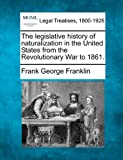 The legislative history of naturalization in the United States from the Revolutionary War To 1861, Frank George Franklin, 124002858X