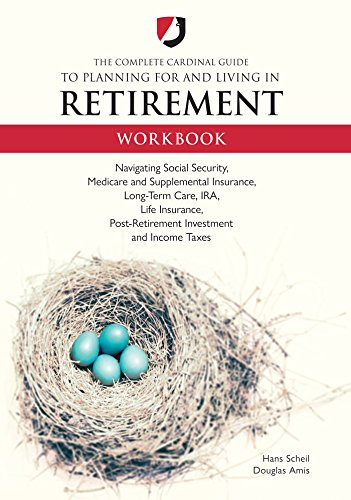 The Complete Cardinal Guide to Planning for and Living in Retirement Workbook: Navigating Social Security, Medicare and Supplemental Insurance, Long-Term ... Post-Retirement Investment and Income Taxes
