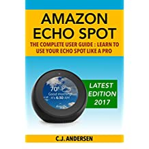 Amazon Echo Spot - The Complete User Guide: Learn to Use Your Echo Spot Like A Pro (Alexa & Echo Spot Setup and Tips)