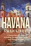 Havana: Cuba Libre! 2 Manuscripts in 1 Book, Including: Havana Travel Guide and History of Cuba (Cuba Best Seller) (Volume 6)