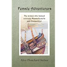 Female Adventurers: The Women Who Helped Colonize Massachusetts and Connecticut