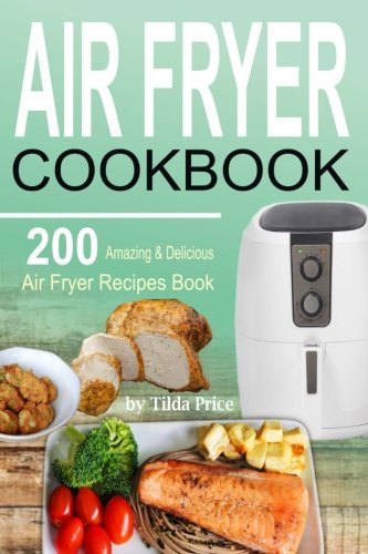 Air Fryer Cookbook: 200 Amazing & Delicious Air Fryer Recipes Book by Tilda Price