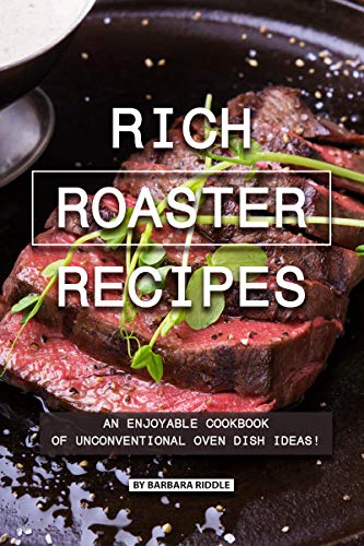 Rich Roaster Recipes: An Enjoyable Cookbook of Unconventional Oven Dish Ideas! by Barbara Riddle