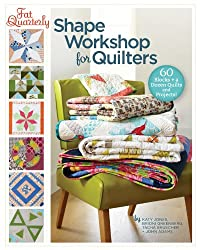 Fat Quarterly Shape Workshop for Quilters: 60 Blocks + a Dozen Quilts and Projects!