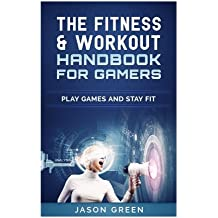 The Fitness & Workout Handbook for Gamers: Play Games & Stay Fit