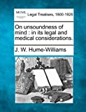 On unsoundness of mind : in its legal and medical Considerations, J. W. Hume-Williams, 1240144261