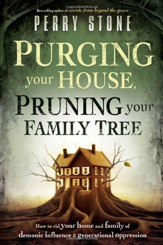 Purging Your House, Pruning Your Family Tree: How to Rid Your Home and Family of Demonic Influence and Generational Oppression ()