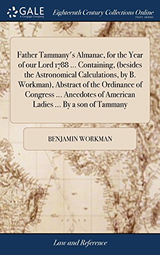 Father Tammany's Almanac, for the Year of our Lord 1788 ... Containing, (besides the Astronomical Calculations, by B. Workman), Abstract of the ... of American Ladies ... By a son of Tammany