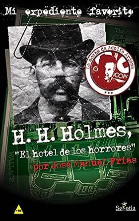 H H Holmes El Hotel De Los Horrores Mi Expediente Favorito Nº 3 Spanish Edition Ebook Frías José Manuel Arjona Adolfo Kindle Store