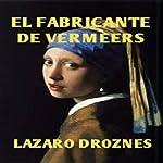 El Fabricante de Vermeers [Vermeer's Counterfeiter]: La increíble historia de Hans van Meegeren, el falsificador de Vermeers [The Incredible Story of Hans van Meegeren, Vermeer Counterfeiter] | Lázaro Droznes