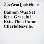 Bannon Was Set for a Graceful Exit. Then Came Charlottesville.   Jeremy W. Peters,Maggie Haberman