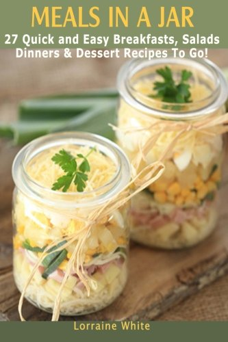 Meals In A Jar : 27 Quick & Easy Healthy Breakfasts, Salads, Dinners & Dessert Recipes To Go: The Best Mason Jar Meals in One Book