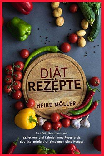 Diät Rezepte: Das Diät Kochbuch mit 44 leckere und kalorienarme Rezepte bis 600 Kcal erfolgreich abnehmen ohne Hunger