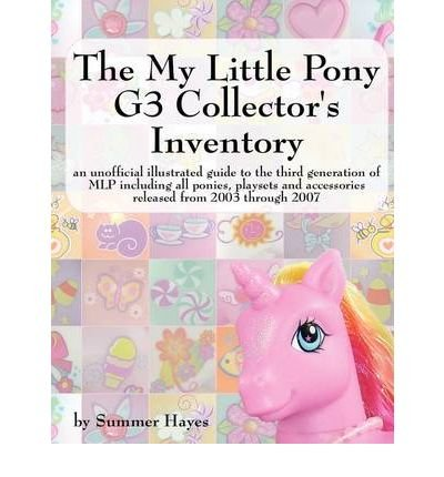 The My Little Pony G3 Collector's Inventory: an Unofficial Full Color Illustrated Guide to the Third Generation of MLP Including All Ponies, Playsets and Accessories from 2003 to the Present (Paperback) - Common