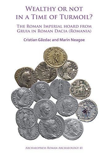 Wealthy or Not in a Time of Turmoil? The Roman Imperial Hoard from Gruia in Roman Dacia (Romania) (Archaeopress Roman Archaeology)