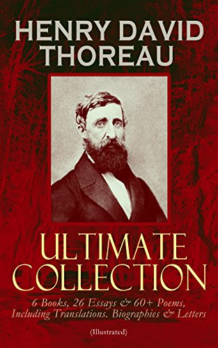 HENRY DAVID THOREAU - Ultimate Collection: 6 Books, 26 Essays & 60+ Poems, Including Translations. Biographies & Letters (Illustrated): Walden, The Maine ... Poems of Nature, Familiar ()