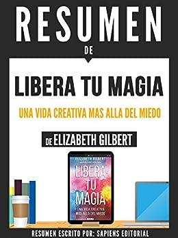 """Resumen De """"Libera Tu Magia: La Vida Creativa Mas Alla Del Miedo - De Elizabeth Gilbert"""" (Spanish Edition) by [Editorial, Sapiens]"""