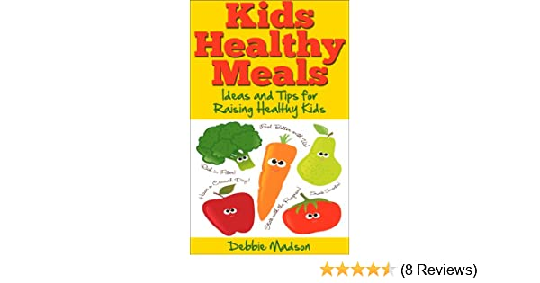 Kids Healthy Meals - Ideas and Tips for Raising Healthy Kids (Family Menu Planning Series Book 6)