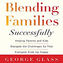 Blending Families Successfully: Helping Parents and Kids Navigate the Challenges So That Everyone Ends Up Happy Audiobook by George Glass Narrated by Brian Troxell