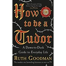 How To Be a Tudor: A Dawn-to-Dusk Guide to Everyday Life by Ruth Goodman (2015-11-05)