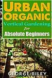 Urban Organic Vertical Gardening for Absolute Beginners 2 (Urban Organic Container Gardening for Absolute Beginners) (Volume 2)