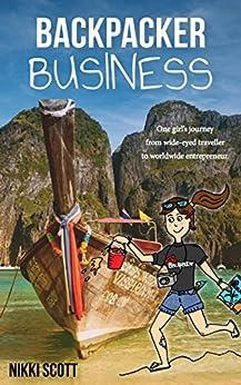 Backpacker Business: One girl's journey from wide-eyed traveller to worldwide entrepreneur. by [Scott, Nikki]