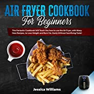 Air Fryer Cookbook for Beginners: This Fantastic Cookbook Will Teach You How to Use the Air Fryer, with Many N