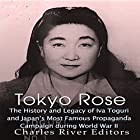 Tokyo Rose: The History and Legacy of Iva Toguri and Japan's Most Famous Propaganda Campaign During World War II Hörbuch von  Charles River Editors Gesprochen von: Colin Fluxman