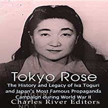 Tokyo Rose: The History and Legacy of Iva Toguri and Japan's Most Famous Propaganda Campaign During World War II Audiobook by  Charles River Editors Narrated by Colin Fluxman