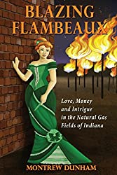Blazing Flambeaux - Love, Money and Intrigue During the Natural Gas Boom in Indiana