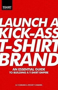 Launch a Kick Ass T-Shirt Brand by [Camara, Moust, Camara, AJ]