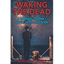 Waking The Dead: A Shamanic Medium's stories of life after death