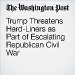 Trump Threatens Hard-Liners as Part of Escalating Republican Civil War | John Wagner,Mike DeBonis,Robert Costa